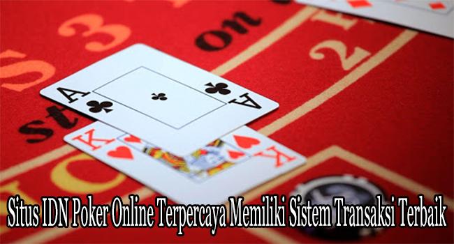 Situs IDN Poker Online Terpercaya Memiliki Sistem Transaksi Terbaik